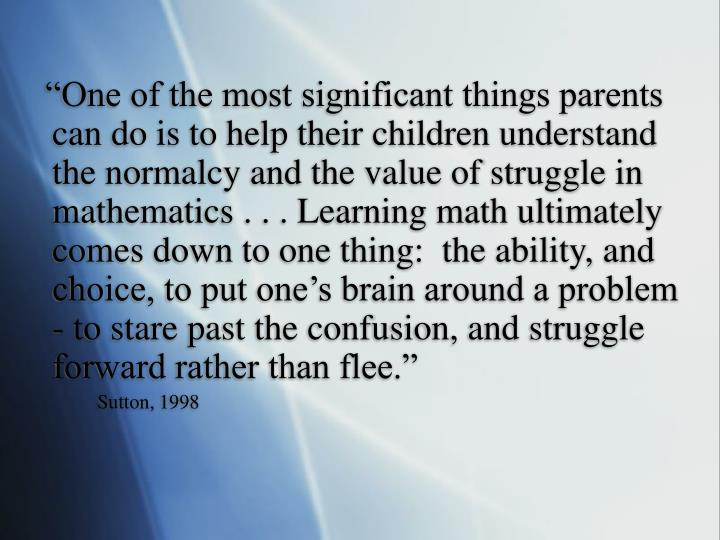 """One of the most significant things parents can do is to help their children understand the normalcy and the value of struggle in mathematics . . . Learning math ultimately comes down to one thing:  the ability, and choice, to put one's brain around a problem - to stare past the confusion, and struggle forward rather than flee."""
