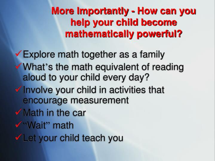 More Importantly - How can you help your child become mathematically powerful?