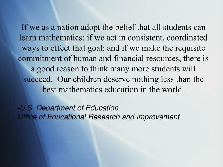 If we as a nation adopt the belief that all students can learn mathematics; if we act in consistent, coordinated ways to effect that goal; and if we make the requisite commitment of human and financial resources, there is a good reason to think many more students will succeed.  Our children deserve nothing less than the best mathematics education in the world.