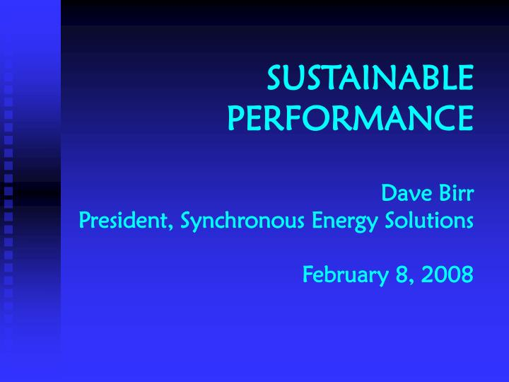 Sustainable performance dave birr president synchronous energy solutions february 8 2008