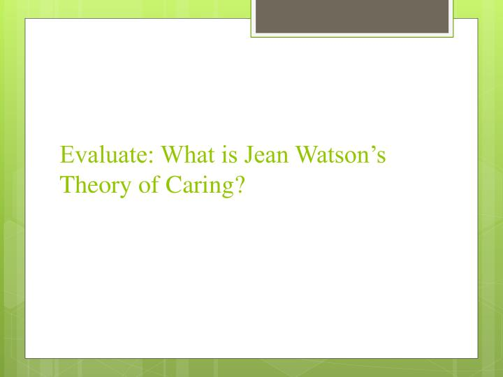 Evaluate: What is Jean Watson's Theory of Caring?