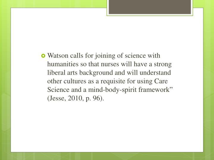 "Watson calls for joining of science with humanities so that nurses will have a strong liberal arts background and will understand other cultures as a requisite for using Care Science and a mind-body-spirit framework"" (Jesse, 2010, p. 96)."