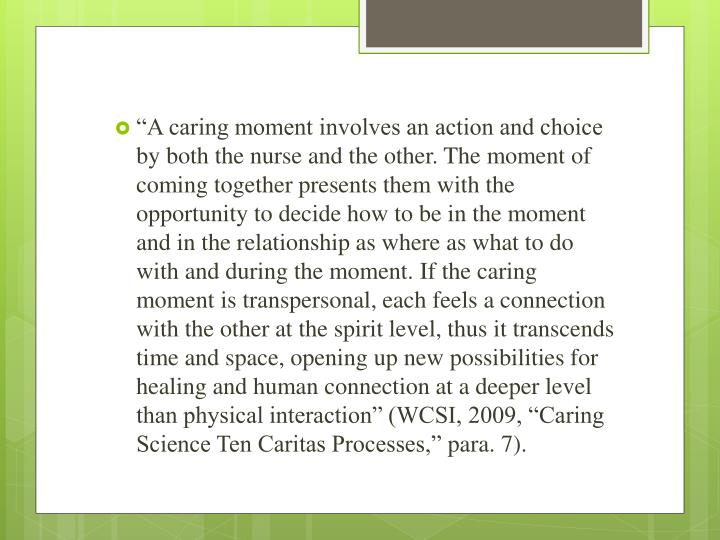 """A caring moment involves an action and choice by both the nurse and the other. The moment of coming together presents them with the opportunity to decide how to be in the moment and in the relationship as where as what to do with and during the moment. If the caring moment is transpersonal, each feels a connection with the other at the spirit level, thus it transcends time and space, opening up new possibilities for healing and human connection at a deeper level than physical interaction"" (WCSI, 2009, ""Caring Science Ten Caritas Processes,"""