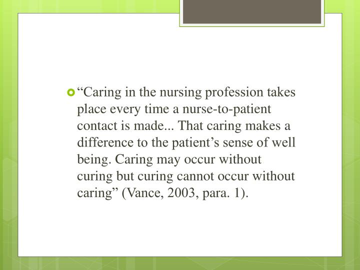 """Caring in the nursing profession takes place every time a nurse-to-patient contact is made... That caring makes a difference to the patient's sense of well being. Caring may occur without curing but curing cannot occur without caring"" (Vance, 2003,"