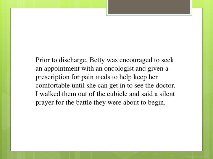 Prior to discharge, Betty was encouraged to seek an appointment with an oncologist and given a prescription for pain meds to help keep her comfortable until she can get in to see the doctor.  I walked them out of the cubicle and said a silent prayer for the battle they were about to begin.