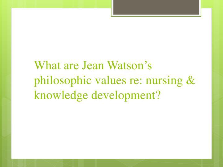 What are Jean Watson's philosophic values re: nursing & knowledge development?