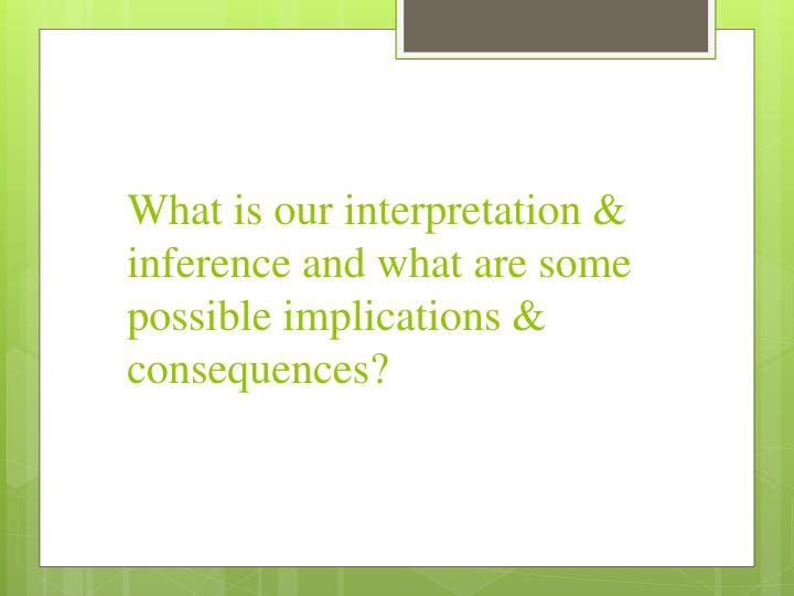 What is our interpretation & inference and what are some possible implications & consequences?