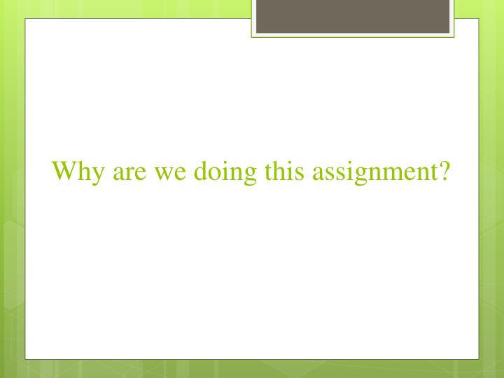 Why are we doing this assignment?