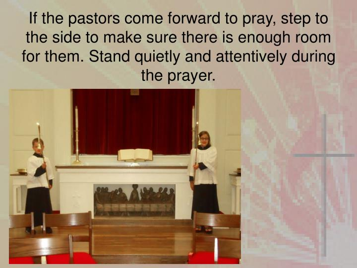 If the pastors come forward to pray, step to the side to make sure there is enough room for them. Stand quietly and attentively during the prayer.