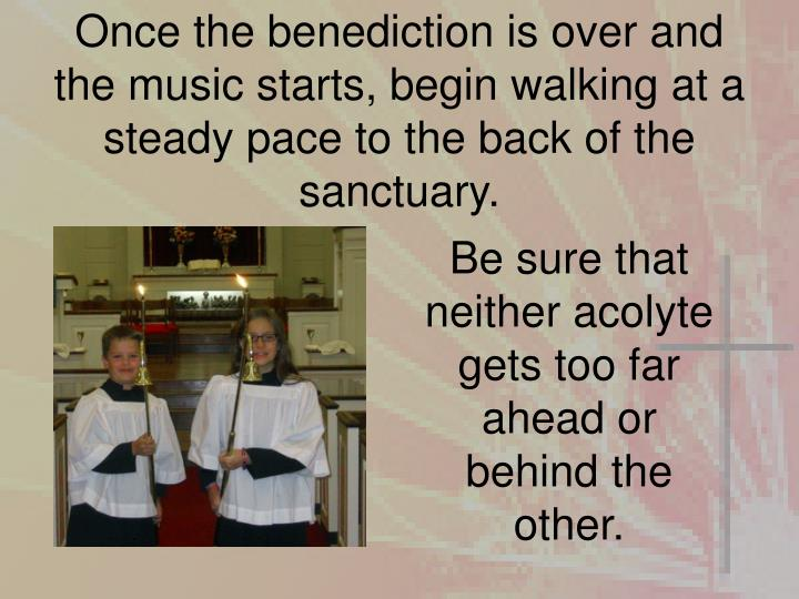Once the benediction is over and the music starts, begin walking at a steady pace to the back of the sanctuary.