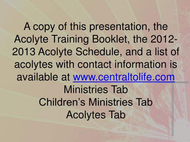 A copy of this presentation, the Acolyte Training Booklet, the 2012-2013 Acolyte Schedule, and a list of acolytes with contact information is available at
