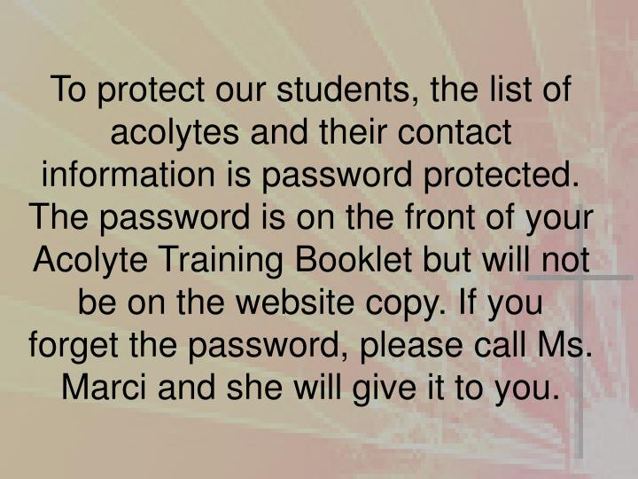 To protect our students, the list of acolytes and their contact information is password protected. The password is on the front of your Acolyte Training Booklet but will not be on the website copy. If you forget the password, please call Ms. Marci and she will give it to you.