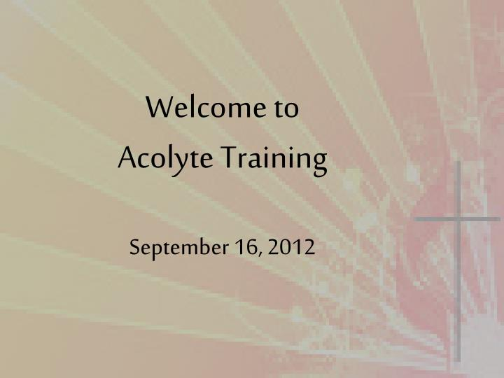 Welcome to acolyte training september 16 2012