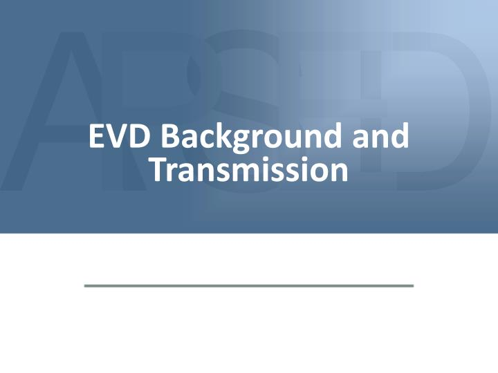 EVD Background and Transmission