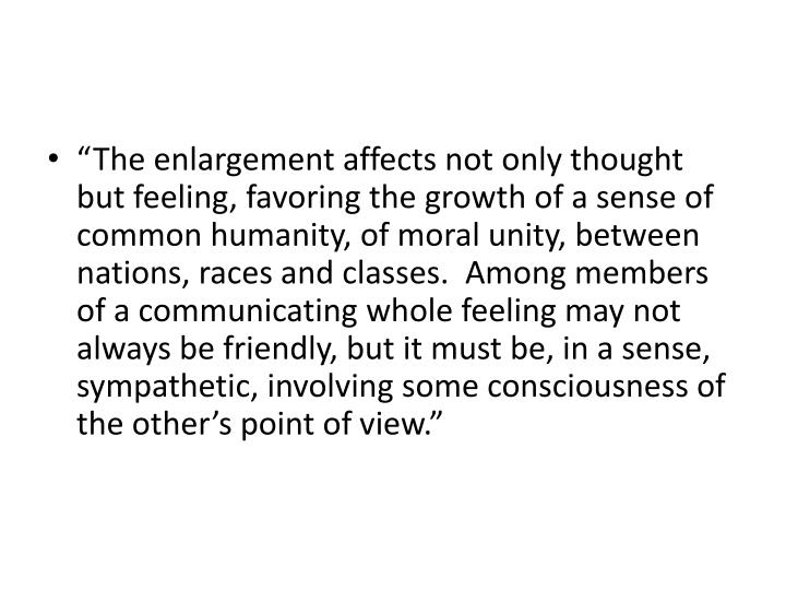 """The enlargement affects not only thought but feeling, favoring the growth of a sense of common humanity, of moral unity, between nations, races and classes.  Among members of a communicating whole feeling may not always be friendly, but it must be, in a sense, sympathetic, involving some consciousness of the other's point of"