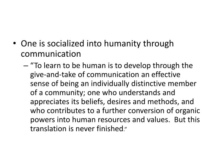 One is socialized into humanity through communication