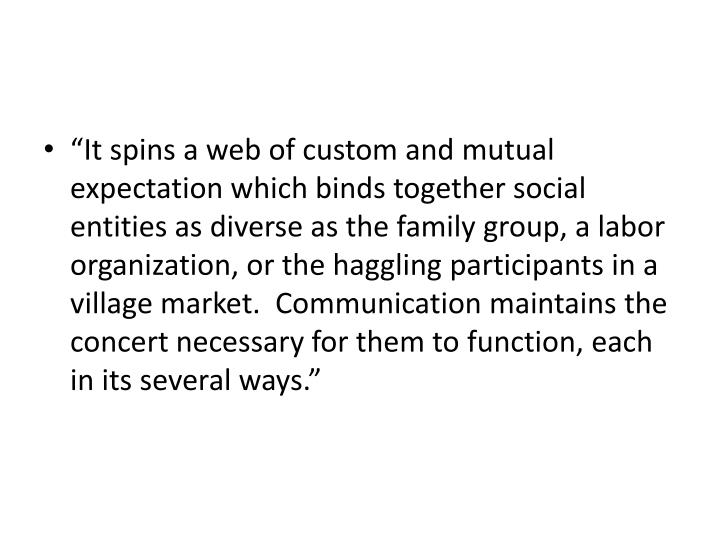 """It spins a web of custom and mutual expectation which binds together social entities as diverse as the family group, a labor organization, or the haggling participants in a village market.  Communication maintains the concert necessary for them to function, each in its several ways."""