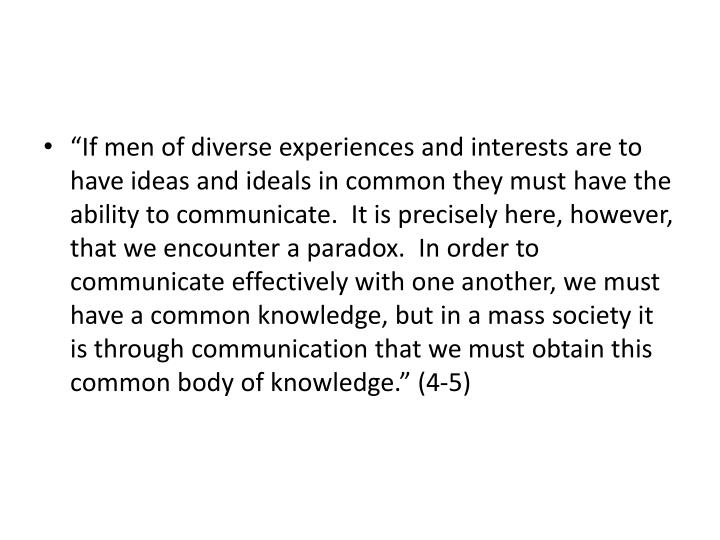 """If men of diverse experiences and interests are to have ideas and ideals in common they must have the ability to communicate.  It is precisely here, however, that we encounter a paradox.  In order to communicate effectively with one another, we must have a common knowledge, but in a mass society it is through communication that we must obtain this common body of knowledge."" (4-5)"