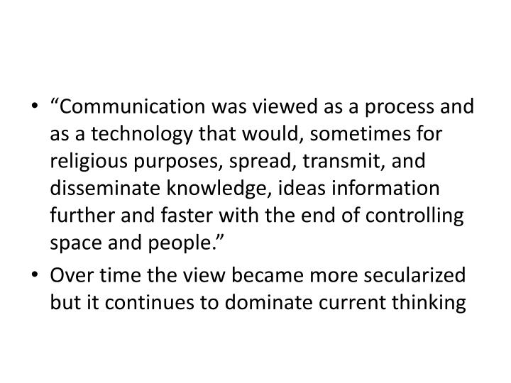 """Communication was viewed as a process and as a technology that would, sometimes for religious purposes, spread, transmit, and disseminate knowledge, ideas information further and faster with the end of controlling space and people."""