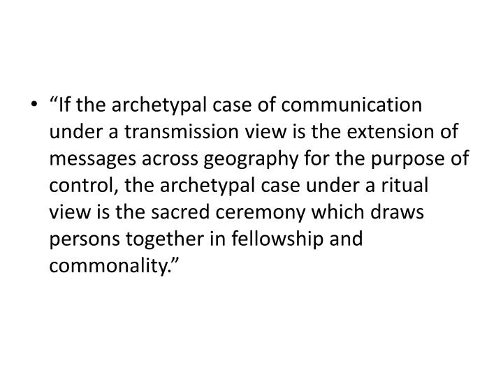 """If the archetypal case of communication under a transmission view is the extension of messages across geography for the purpose of control, the archetypal case under a ritual view is the sacred ceremony which draws persons together in fellowship and commonality."""
