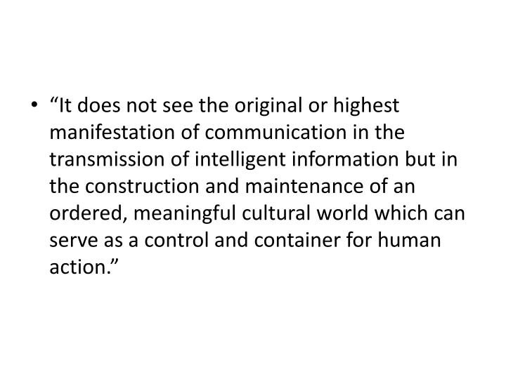 """It does not see the original or highest manifestation of communication in the transmission of intelligent information but in the construction and maintenance of an ordered, meaningful cultural world which can serve as a control and container for human action."""
