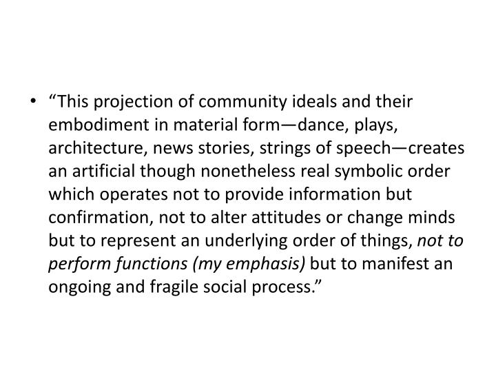 """This projection of community ideals and their embodiment in material form—dance, plays, architecture, news stories, strings of speech—creates an artificial though nonetheless real symbolic order which operates not to provide information but confirmation, not to alter attitudes or change minds but to represent an underlying order of things,"