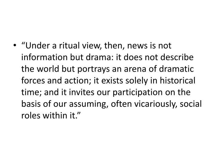 """Under a ritual view, then, news is not information but drama: it does not describe the world but portrays an arena of dramatic forces and action; it exists solely in historical time; and it invites our participation on the basis of our assuming, often vicariously, social roles within it."""