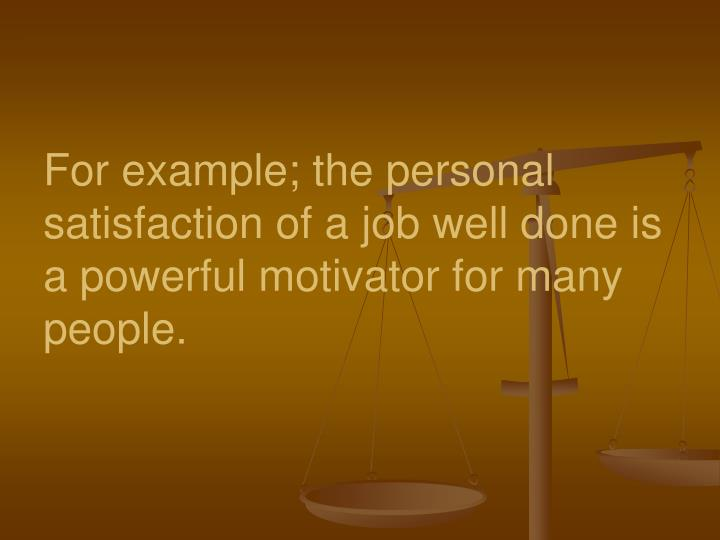 For example; the personal satisfaction of a job well done is a powerful motivator for many people.