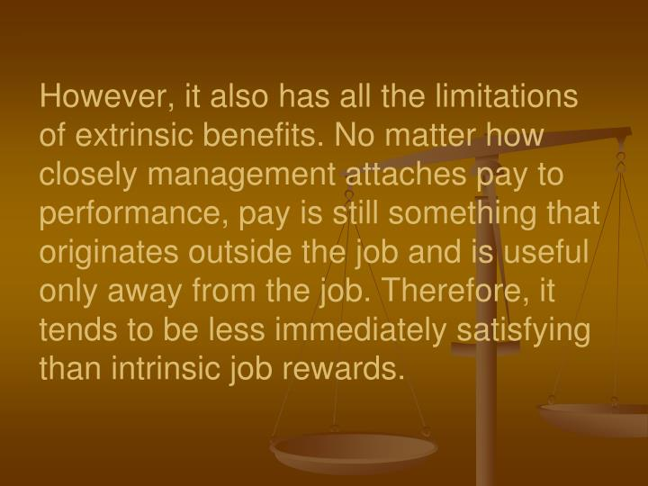 However, it also has all the limitations of extrinsic benefits. No matter how closely management attaches pay to performance, pay is still something that originates outside the job and is useful only away from the job.