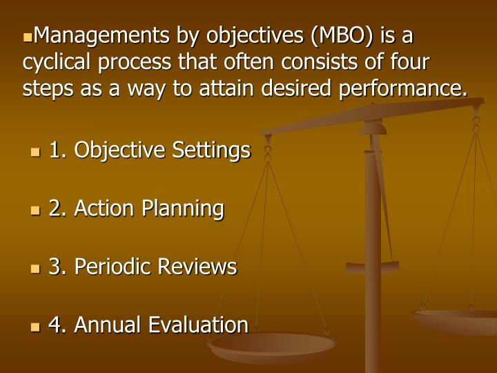 Managements by objectives (MBO) is a cyclical process that often consists of four steps as a way to attain desired performance.