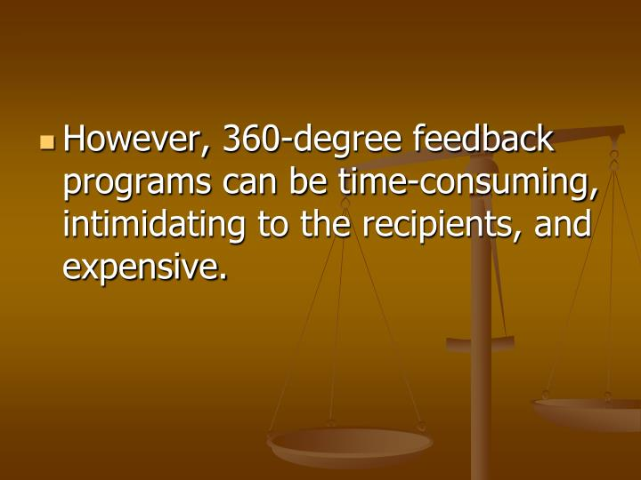 However, 360-degree feedback programs can be time-consuming, intimidating to the recipients, and expensive.