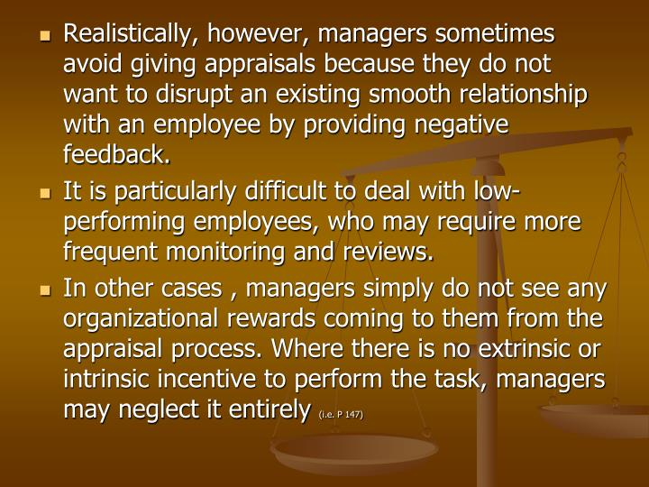 Realistically, however, managers sometimes avoid giving appraisals because they do not want to disrupt an existing smooth relationship with an employee by providing negative feedback.
