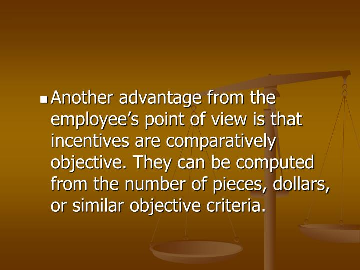 Another advantage from the employee's point of view is that incentives are comparatively objective. They can be computed from the number of pieces, dollars, or similar objective criteria.