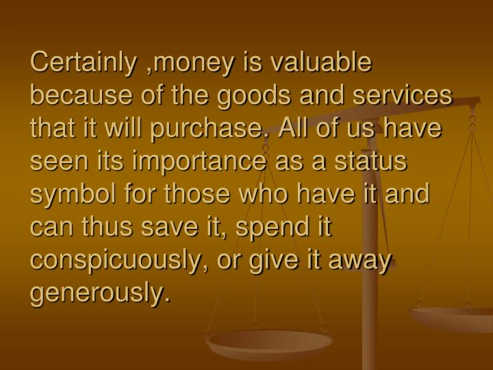 Certainly ,money is valuable because of the goods and services that it will purchase. All of us have seen its importance as a status symbol for those who have it and can thus save it, spend it conspicuously, or give it away generously.