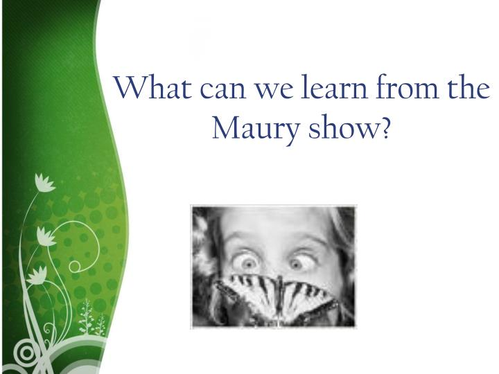 What can we learn from the Maury show?