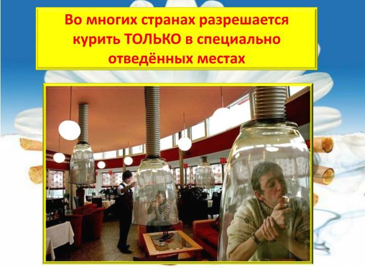 Во многих странах разрешается курить ТОЛЬКО в специально отведённых местах