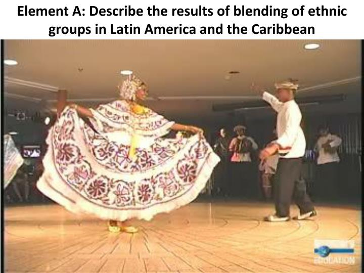 Element A: Describe the results of blending of ethnic groups in Latin America and the Caribbean