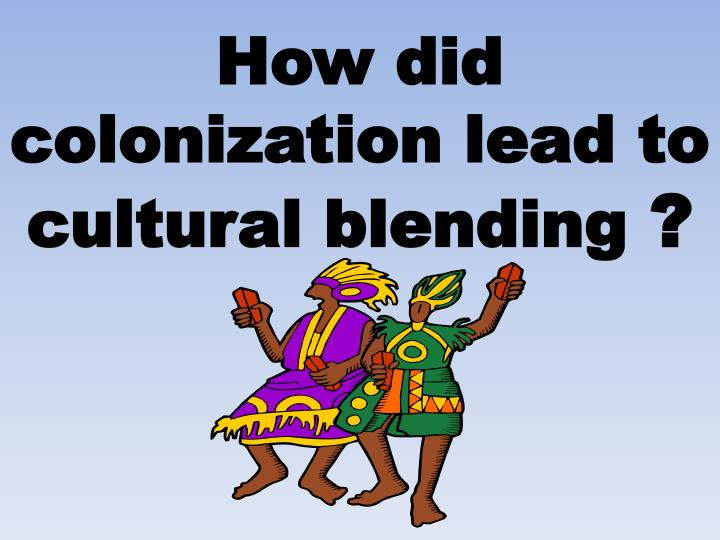 How did colonization lead to cultural blending