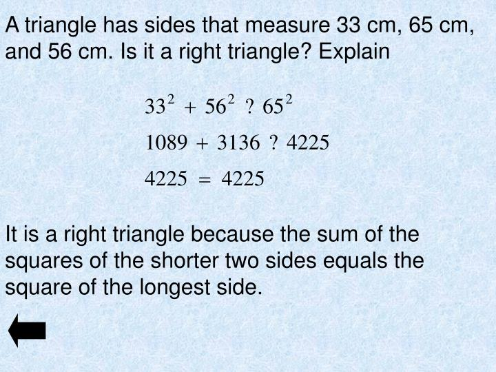 A triangle has sides that measure 33 cm, 65 cm, and 56 cm. Is it a right triangle? Explain