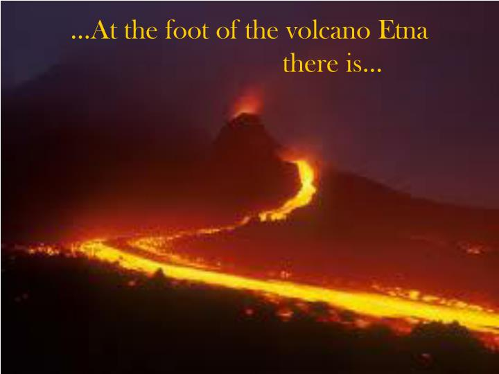 …At the foot of the volcano Etna