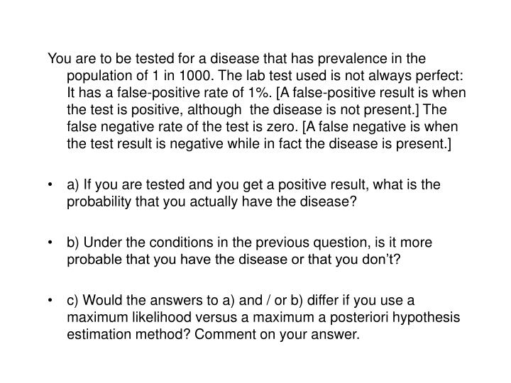 You are to be tested for a disease that has prevalence in the population of 1 in 1000. The lab test used is not always perfect: It has a false-positive rate of 1%. [A false-positive result is when the test is positive, although  the disease is not present.] The false negative rate of the test is zero. [A false negative is when the test result is negative while in fact the disease is present.]