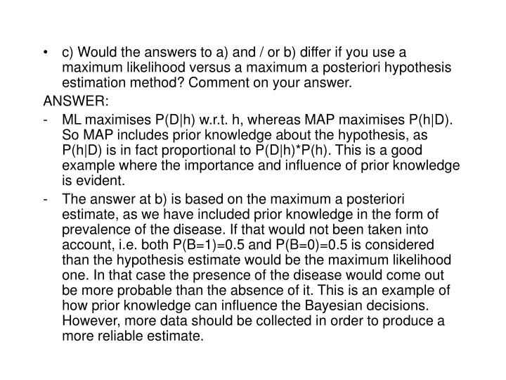 c) Would the answers to a) and / or b) differ if you use a maximum likelihood versus a maximum a posteriori hypothesis estimation method? Comment on your answer.