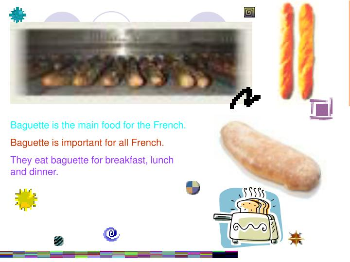 Baguette is the main food for the French.