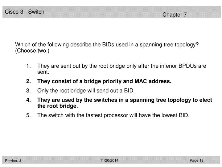 Which of the following describe the BIDs used in a spanning tree topology? (Choose two.)
