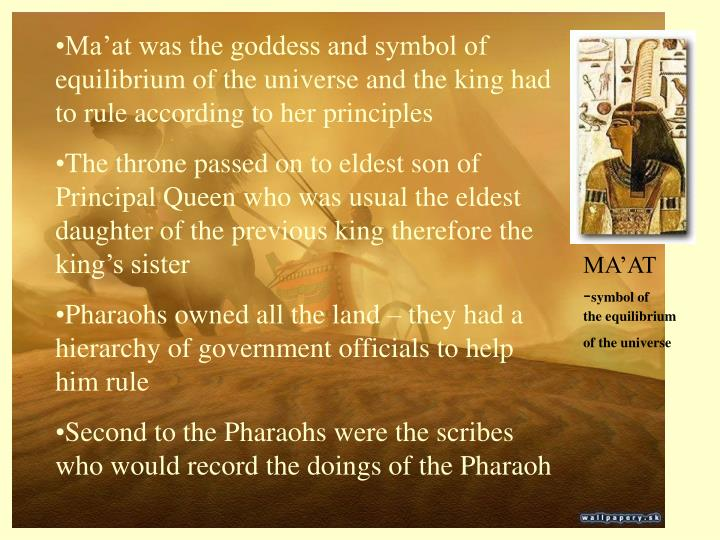 Ma'at was the goddess and symbol of equilibrium of the universe and the king had to rule according to her principles