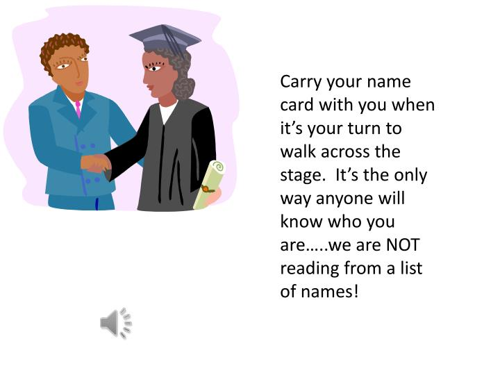 Carry your name card with you when it's your turn to walk across the stage.  It's the only way anyone will know who you are…..we are NOT reading from a list of names!
