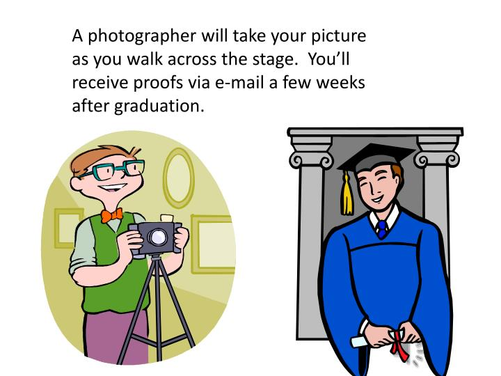 A photographer will take your picture as you walk across the stage.  You'll receive proofs via e-mail a few weeks after graduation.