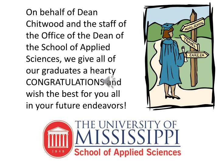 On behalf of Dean Chitwood and the staff of the Office of the Dean of the School of Applied Sciences, we give all of our graduates a hearty CONGRATULATIONS and wish the best for you all in your future endeavors!