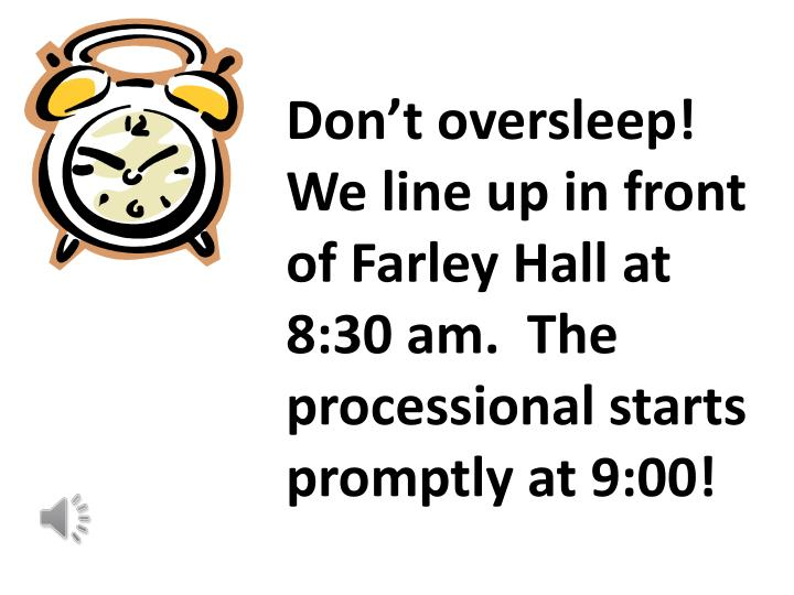 Don't oversleep!  We line up in front of Farley Hall at 8:30 am.  The processional starts promptly at 9:00!