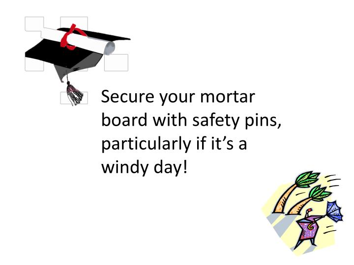 Secure your mortar board with safety pins, particularly if it's a windy day!